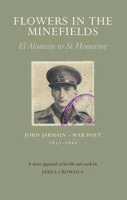 Flowers in the Minefields - John Jarmain - War Poet - 1911-1944: an Appraisal of His Life by James Crowden - Jarmain, John