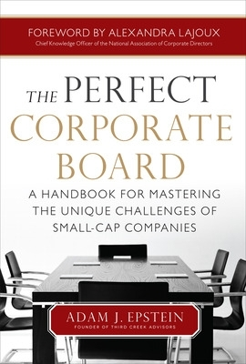 The Perfect Corporate Board:  A Handbook for Mastering the Unique Challenges of Small-Cap Companies - Adam Epstein