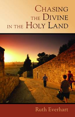 Chasing the Divine in the Holy Land - Everhart, Ruth