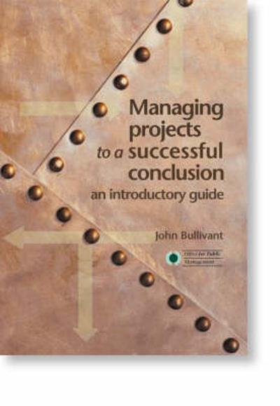 Managing Projects to a Successful Conclusion - John R.N. Bullivant