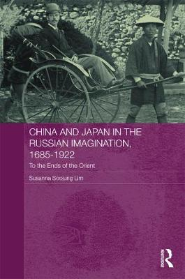 China and Japan in the Russian Imagination, 1685-1922 - Lim, Susanna Soojung
