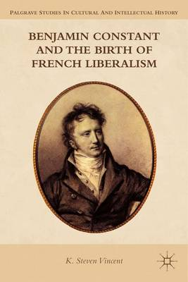 Benjamin Constant and the Birth of French Liberalism - K. Steven Vincent