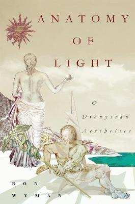 Anatomy of Light and Dionysian Aesthetics - Ron Wyman