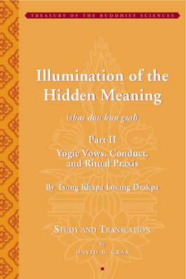 Illumination of the Hidden Meaning Part II - Yogic  Vows, Conduct, and Ritual Praxis - By Tsong Khapa Losang Drakpa - David Gray