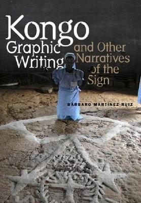 Kongo Graphic Writing and Other Narratives of the Sign - Martinez-Ruiz, Barbaro
