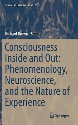 Consciousness Inside and Out: Phenomenology, Neuroscience, and the Nature of Experience - Richard Brown