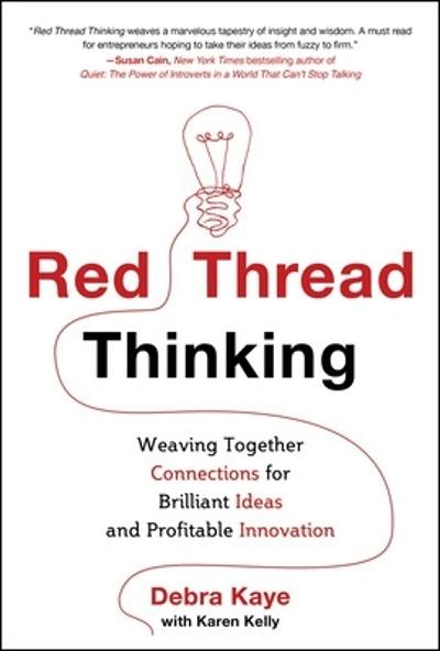 Red Thread Thinking: Weaving Together Connections for Brilliant Ideas and Profitable Innovation - Debra Kaye
