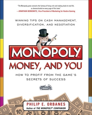 Monopoly, Money, and You: How to Profit from the Game's Secrets of Success - Philip E. Orbanes