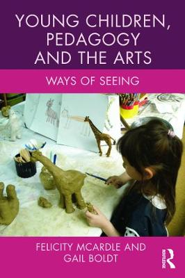 Young Children, Pedagogy and the Arts - Felicity McArdle