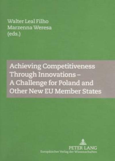 Achieving Competitiveness Through Innovations - A Challenge for Poland and Other New EU Member States - Walter Leal Filho