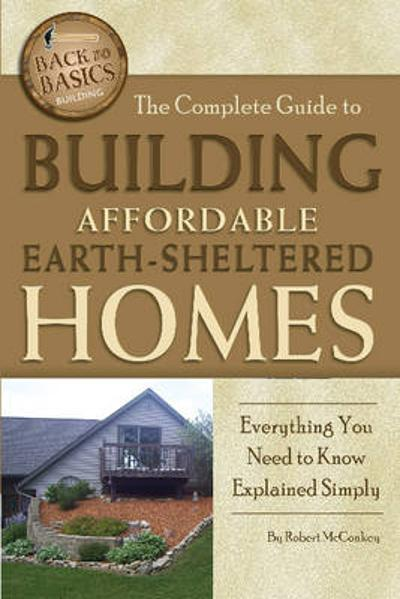 Complete Guide to Building Affordable Earth-Sheltered Homes - Robert McConkey