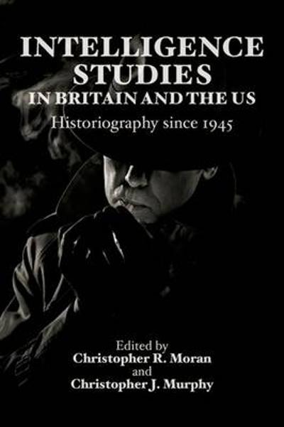 Intelligence Studies in Britain and the US - Christopher R. Moran