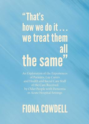 """That's How We Do it...We Treat Them All the Same"": An Exploration of the Experiences of Patients, Lay Carers and Health and Social Care Staff of the Care Received by Older People with Dementia in Acute Hospital Settings - Fiona Cowdell"