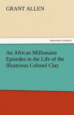 An African Millionaire Episodes in the Life of the Illustrious Colonel Clay - Grant, Allen