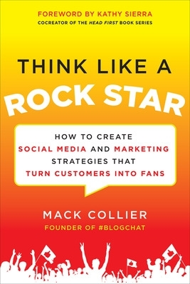 Think Like a Rock Star: How to Create Social Media and Marketing Strategies that Turn Customers into Fans, with a foreword by Kathy Sierra - Mack Collier