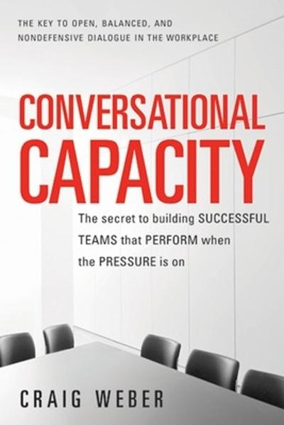 Conversational Capacity: The Secret to Building Successful Teams That Perform When the Pressure Is On - Craig Weber