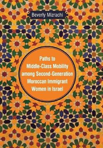 Paths to Middle-Class Mobility among Second-Generation Moroccan Immigrant Women in Israel - Beverly Mizrachi