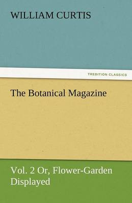 The Botanical Magazine, Vol. 2 or Flower-Garden Displayed - William Curtis