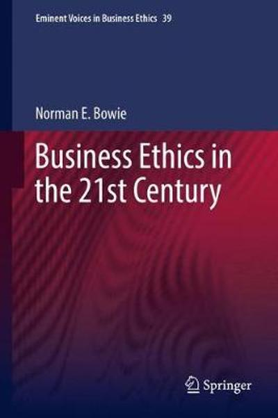 Business Ethics in the 21st Century - Norman Bowie