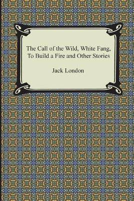 The Call of the Wild, White Fang, To Build a Fire and Other Stories - Jack, London