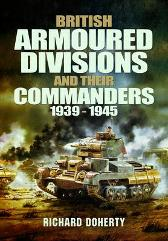 British Armoured Divisions and their Commanders, 1939-1945 - Richard Doherty