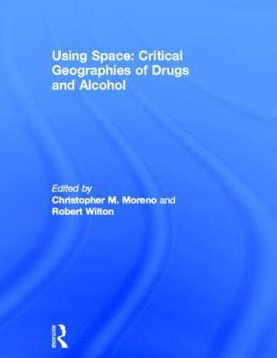 Using Space: Critical Geographies of Drugs and Alcohol - Christopher M. Moreno