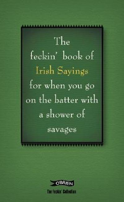 The Book of Feckin' Irish Sayings For When You Go On The Batter With A Shower of Savages - Colin Murphy