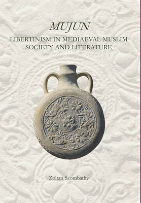Mujun: Libertinism in Medieval Muslim Society and Literature - Zoltan Szombathy