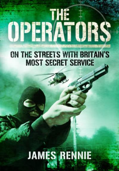 Operators: On the Streets with Britain's Most Secret Service - James Rennie