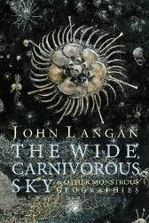 The Wide, Carnivorous Sky and Other Monstrous Geographies - John Langan Jeffrey Ford Laird Barron