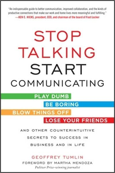 Stop Talking, Start Communicating: Counterintuitive Secrets to Success in Business and in Life, with a foreword by Martha Mendoza - Geoffrey Tumlin