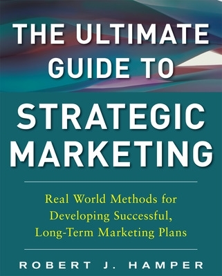 The Ultimate Guide to Strategic Marketing: Real World Methods for Developing Successful, Long-term Marketing Plans - Robert J. Hamper