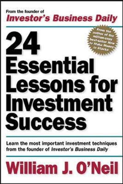 24 Essential Lessons for Investment Success: Learn the Most Important Investment Techniques from the Founder of Investor's Business Daily - William O'Neil
