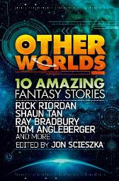 Other Worlds (feat. stories by Rick Riordan, Shaun Tan, Tom Angleberger, Ray Bradbury and more) - Rick Riordan Tan Ray Bradbury Tom Angleberger Neal Shusterman Rebecca Stead D.J. Machale Eric Nylund Kenneth Oppel Shannon Hale