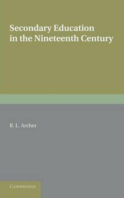 Contributions to the History of Education: Volume 5, Secondary Education in the Nineteenth Century - R. L. Archer