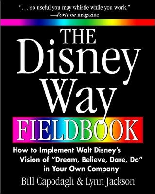 The Disney Way Fieldbook: How to Implement Walt Disney?s Vision of ?Dream, Believe, Dare, Do? in Your Own Company - Bill Capodagli