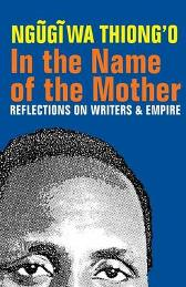 In the Name of the Mother - Reflections on Writers and Empire - Ngugi Wa Thiong'o