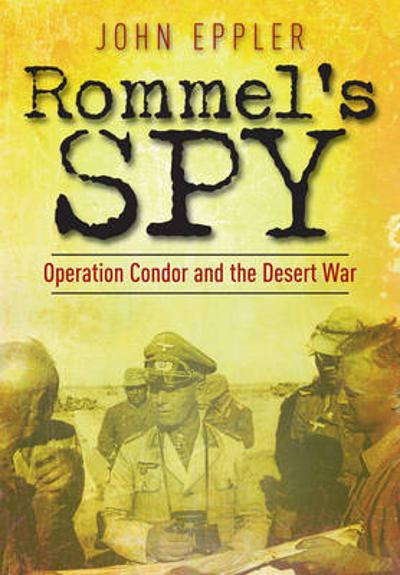 Rommel's Spy: Operation Condor and the Desert War - John W. Eppler
