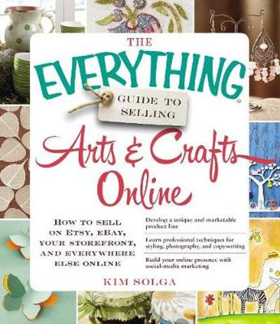The Everything Guide to Selling Arts & Crafts Online - Kim Solga
