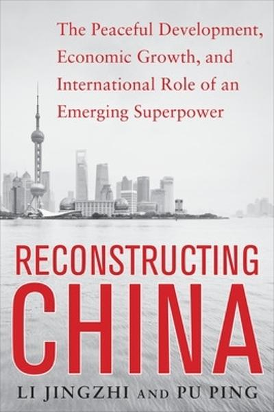 Reconstructing China: The Peaceful Development, Economic Growth, and International Role of an Emerging Super Power - Li Jingzhi
