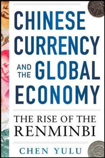 Chinese Currency and the Global Economy: The Rise of the Renminbi - Chen Yulu