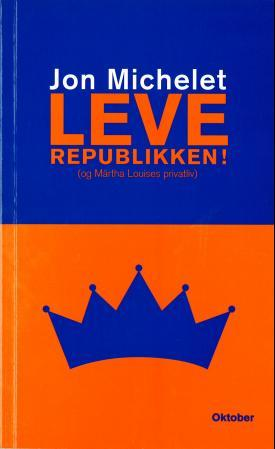 Leve republikken! (og Märtha Louises privatliv) - Jon Michelet