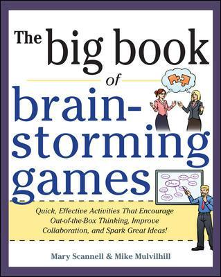 Big Book of Brainstorming Games: Quick, Effective Activities that Encourage Out-of-the-Box Thinking, Improve Collaboration, and Spark Great Ideas! - Mary Scannell