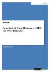 An analysis of Ernest Hemingway's Hills like White Elephants - Anonym