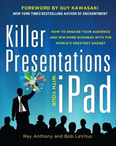 Killer Presentations with Your iPad: How to Engage Your Audience and Win More Business with the World's Greatest Gadget - Ray Anthony