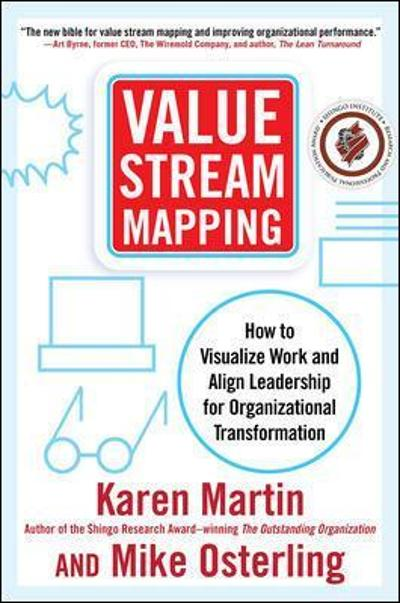 Value Stream Mapping: How to Visualize Work and Align Leadership for Organizational Transformation - Karen Martin