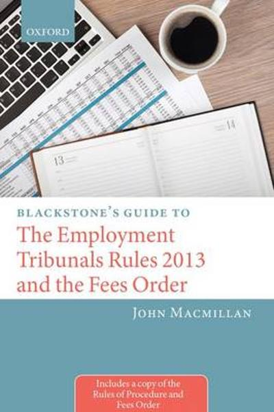 Blackstone's Guide to the Employment Tribunals Rules 2013 and the Fees Order - John MacMillan