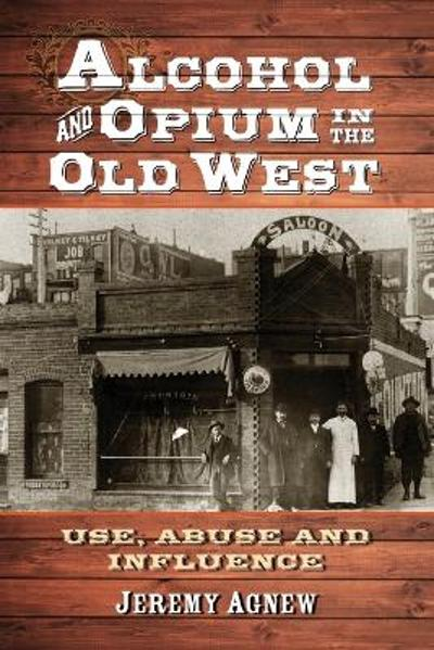 Alcohol and Opium in the Old West - Jeremy Agnew