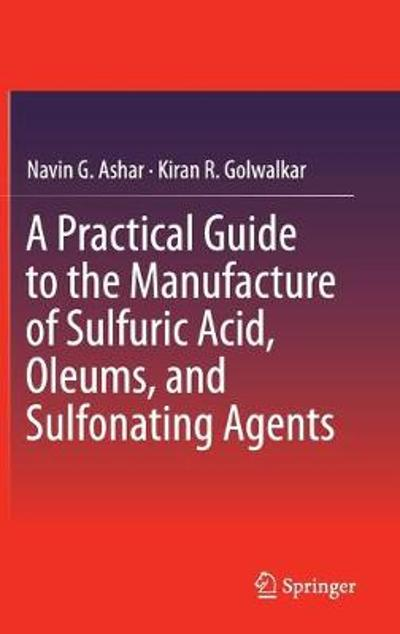 A Practical Guide to the Manufacture of Sulfuric Acid, Oleums, and Sulfonating Agents - Navin G. Ashar