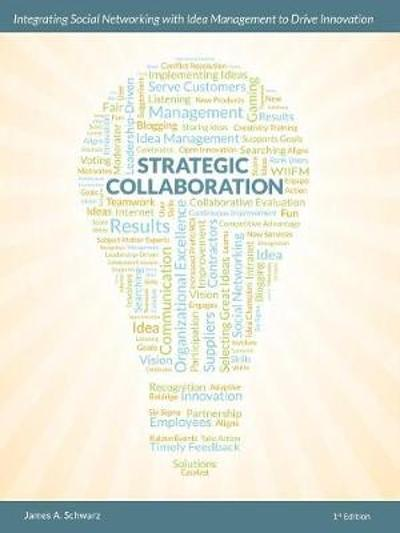Strategic Collaboration - Integrating Social Networking with Idea Management to Drive Innovation - James A. Schwarz